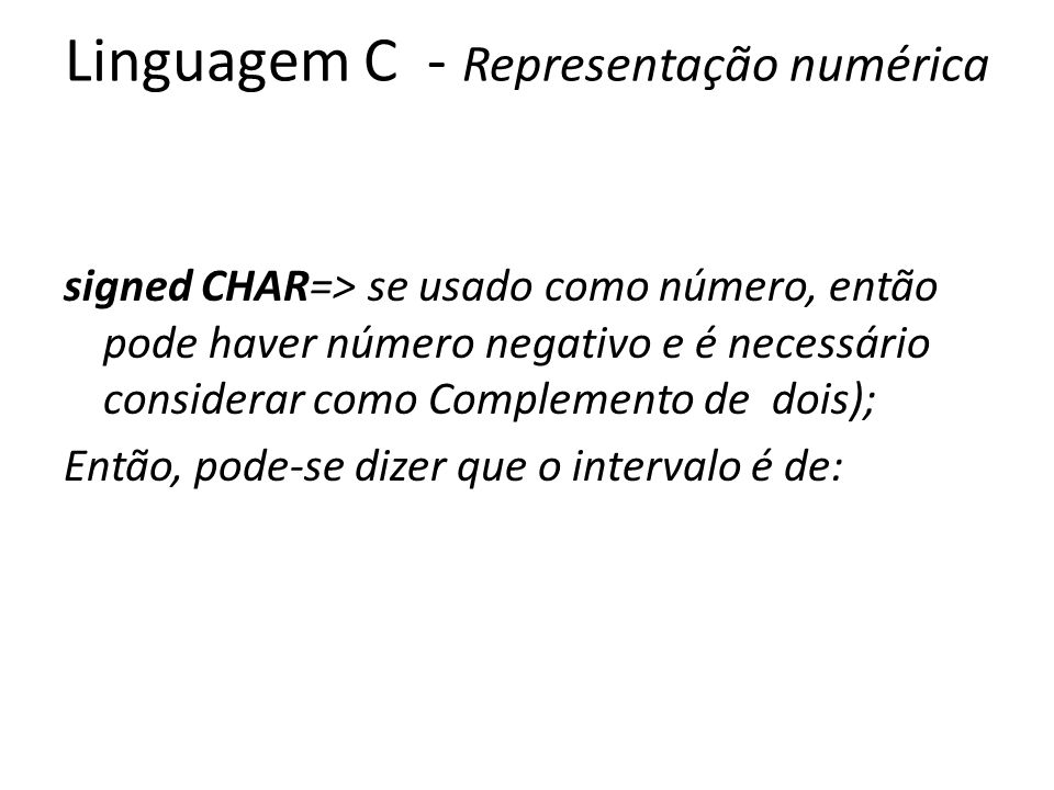 Linguagem C - Representação numérica signed CHAR=> se usado como número, então pode haver número negativo e é necessário considerar como Complemento de dois); Então, pode-se dizer que o intervalo é de: