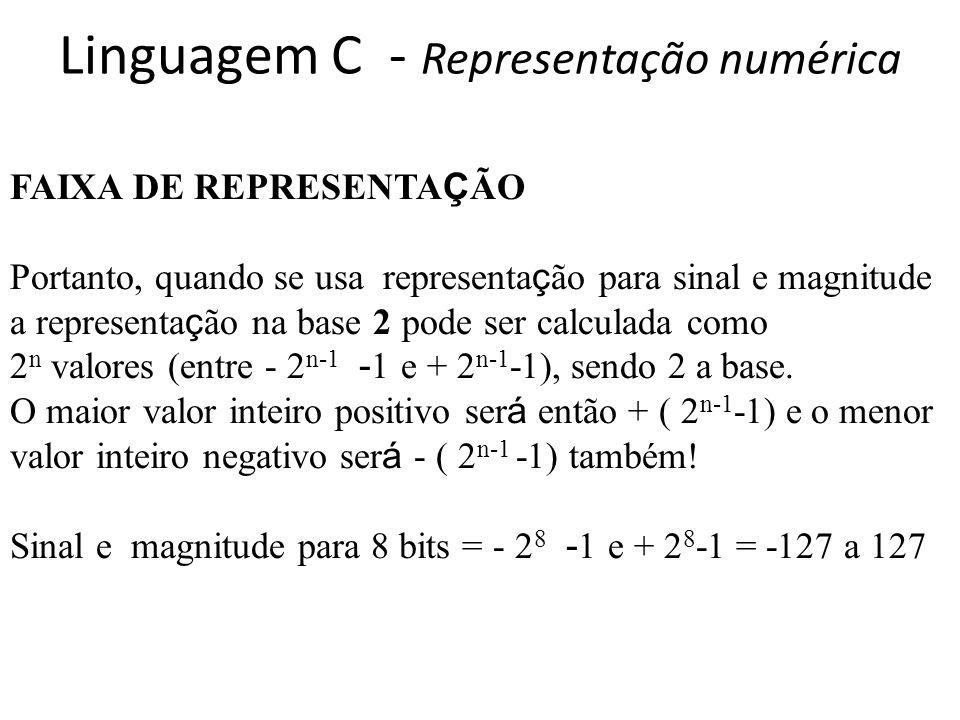 Linguagem C - Representação numérica FAIXA DE REPRESENTA Ç ÃO Portanto, quando se usa representa ç ão para sinal e magnitude a representa ç ão na base 2 pode ser calculada como 2 n valores (entre - 2 n-1 - 1 e + 2 n-1 -1), sendo 2 a base.