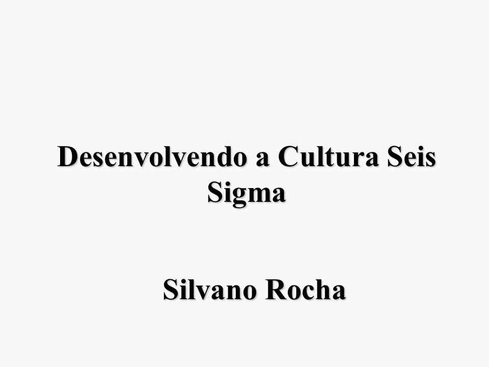 Desenvolvendo a Cultura Seis Sigma Silvano Rocha