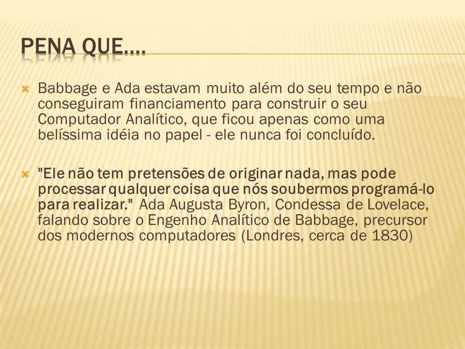 Babbage e Ada estavam muito além do seu tempo e não conseguiram financiamento para construir o seu Computador Analítico, que ficou apenas como uma bel