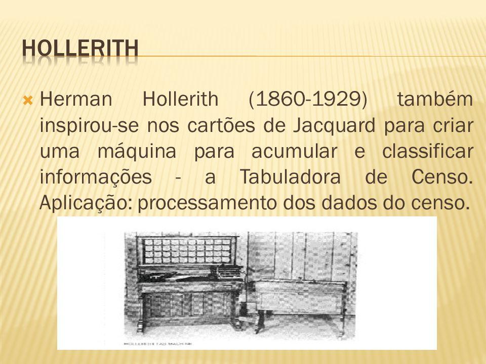Herman Hollerith (1860-1929) também inspirou-se nos cartões de Jacquard para criar uma máquina para acumular e classificar informações - a Tabuladora
