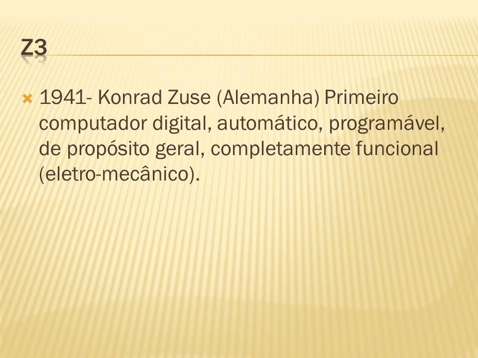 1941- Konrad Zuse (Alemanha) Primeiro computador digital, automático, programável, de propósito geral, completamente funcional (eletro-mecânico).