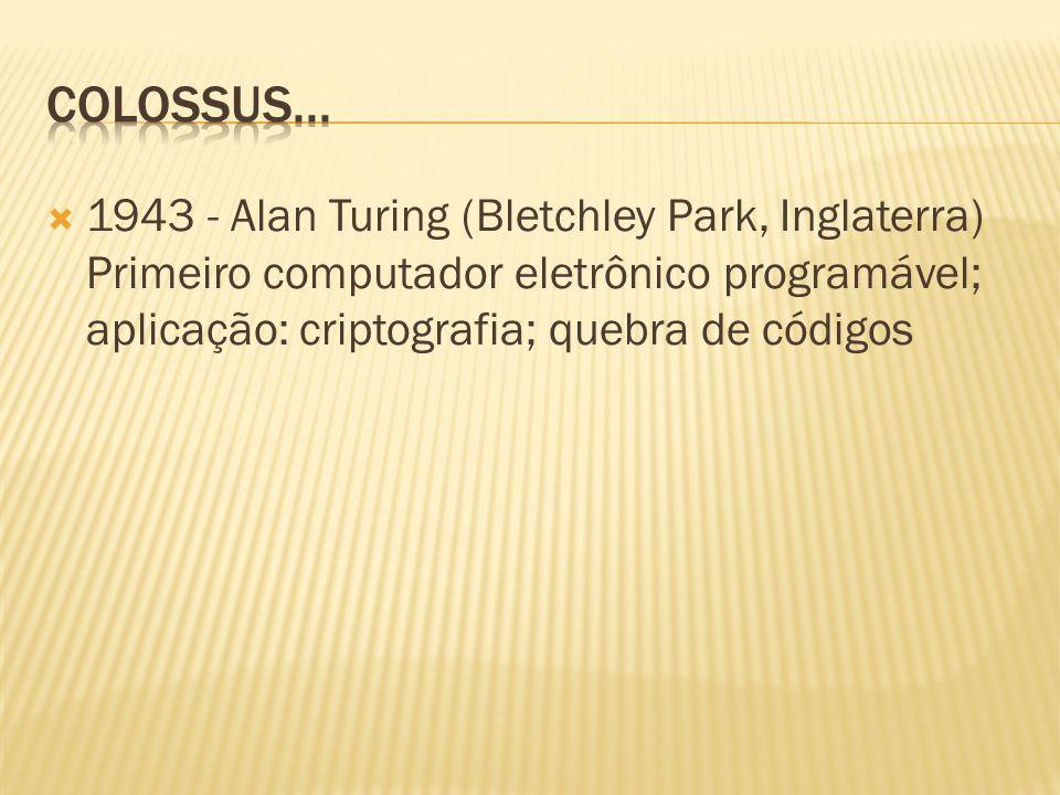 1943 - Alan Turing (Bletchley Park, Inglaterra) Primeiro computador eletrônico programável; aplicação: criptografia; quebra de códigos