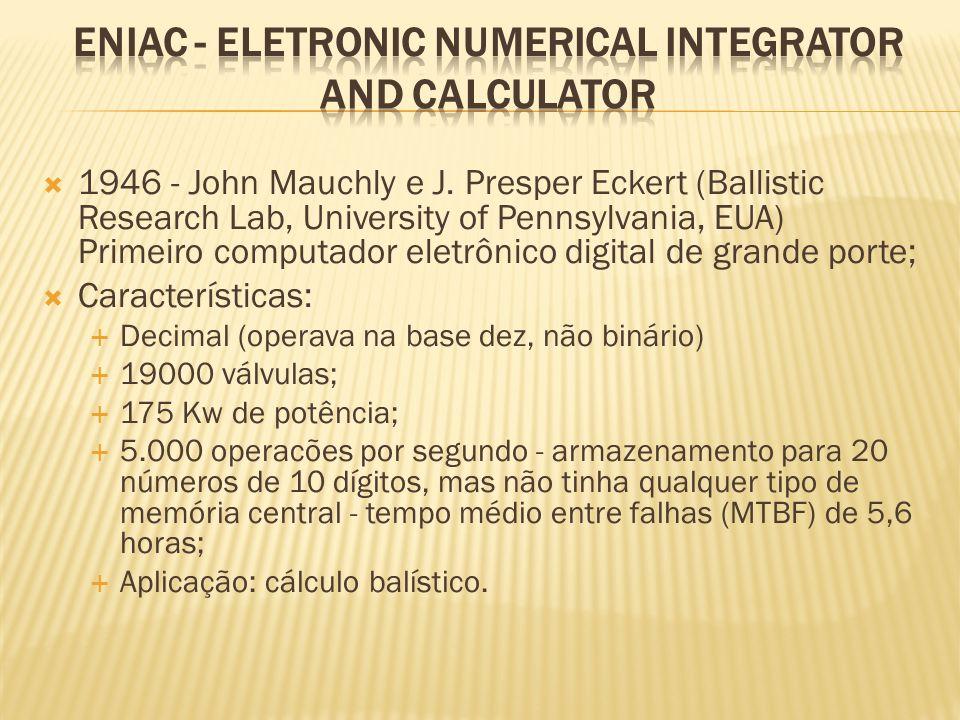 1946 - John Mauchly e J. Presper Eckert (Ballistic Research Lab, University of Pennsylvania, EUA) Primeiro computador eletrônico digital de grande por