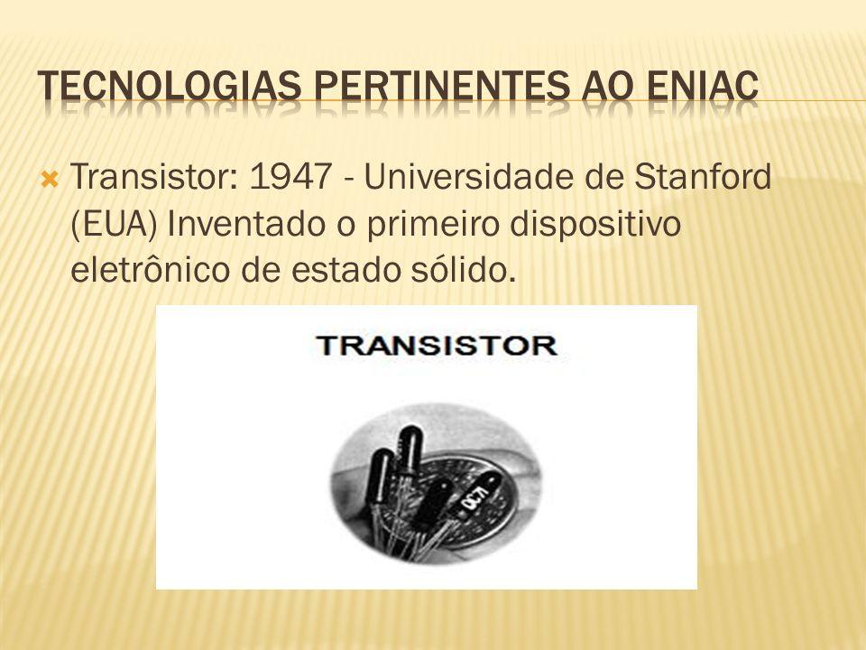 Transistor: 1947 - Universidade de Stanford (EUA) Inventado o primeiro dispositivo eletrônico de estado sólido.