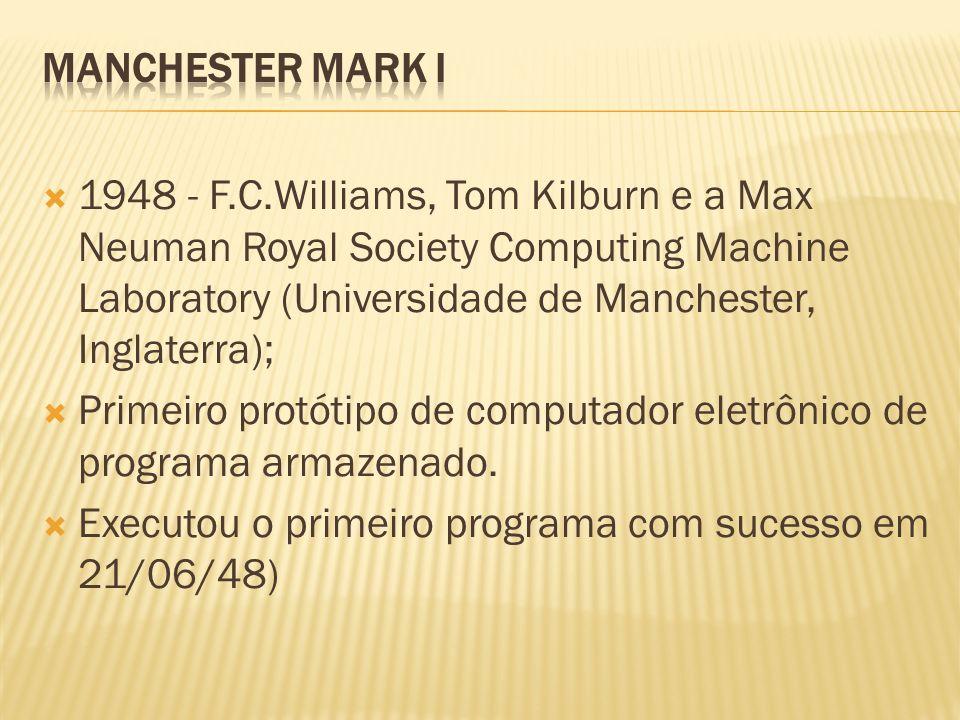 1948 - F.C.Williams, Tom Kilburn e a Max Neuman Royal Society Computing Machine Laboratory (Universidade de Manchester, Inglaterra); Primeiro protótip