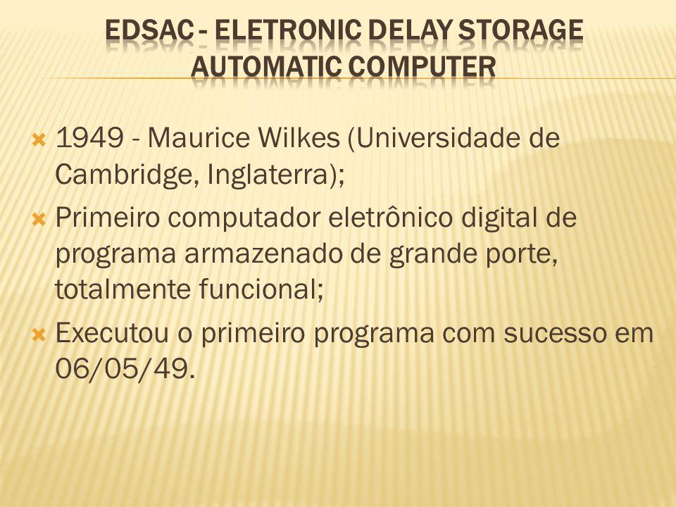 1949 - Maurice Wilkes (Universidade de Cambridge, Inglaterra); Primeiro computador eletrônico digital de programa armazenado de grande porte, totalmen