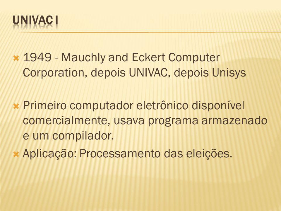 1949 - Mauchly and Eckert Computer Corporation, depois UNIVAC, depois Unisys Primeiro computador eletrônico disponível comercialmente, usava programa