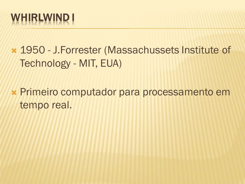 1950 - J.Forrester (Massachussets Institute of Technology - MIT, EUA) Primeiro computador para processamento em tempo real.