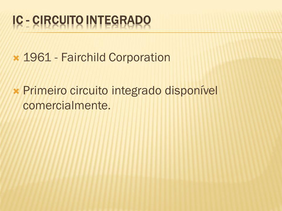 1961 - Fairchild Corporation Primeiro circuito integrado disponível comercialmente.