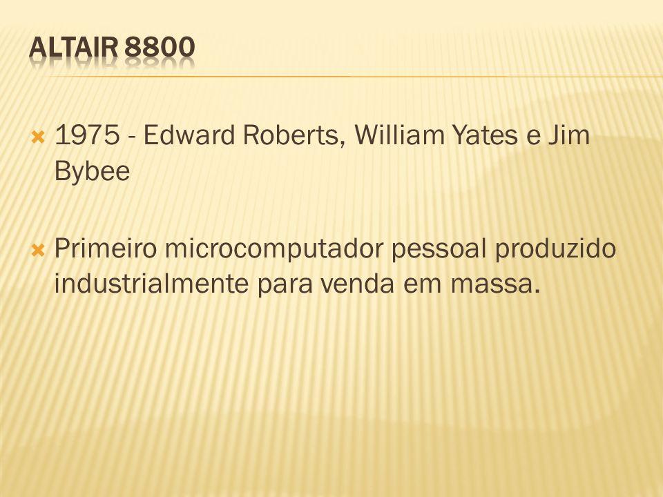 1975 - Edward Roberts, William Yates e Jim Bybee Primeiro microcomputador pessoal produzido industrialmente para venda em massa.