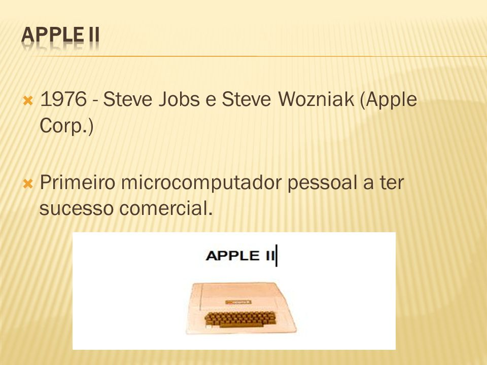 1976 - Steve Jobs e Steve Wozniak (Apple Corp.) Primeiro microcomputador pessoal a ter sucesso comercial.