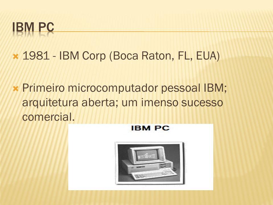 1981 - IBM Corp (Boca Raton, FL, EUA) Primeiro microcomputador pessoal IBM; arquitetura aberta; um imenso sucesso comercial.