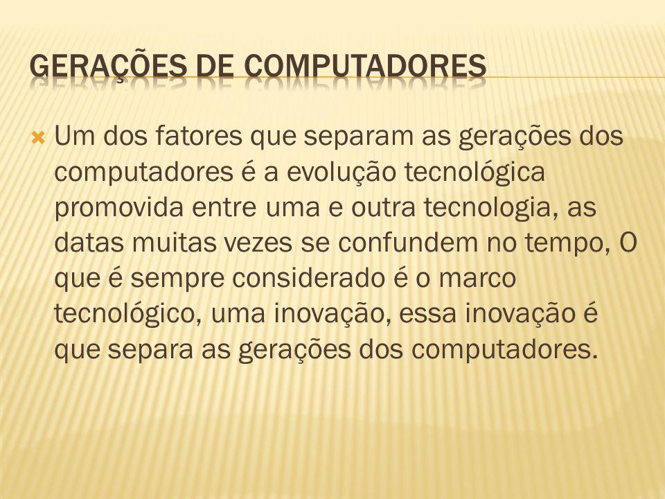 Um dos fatores que separam as gerações dos computadores é a evolução tecnológica promovida entre uma e outra tecnologia, as datas muitas vezes se conf