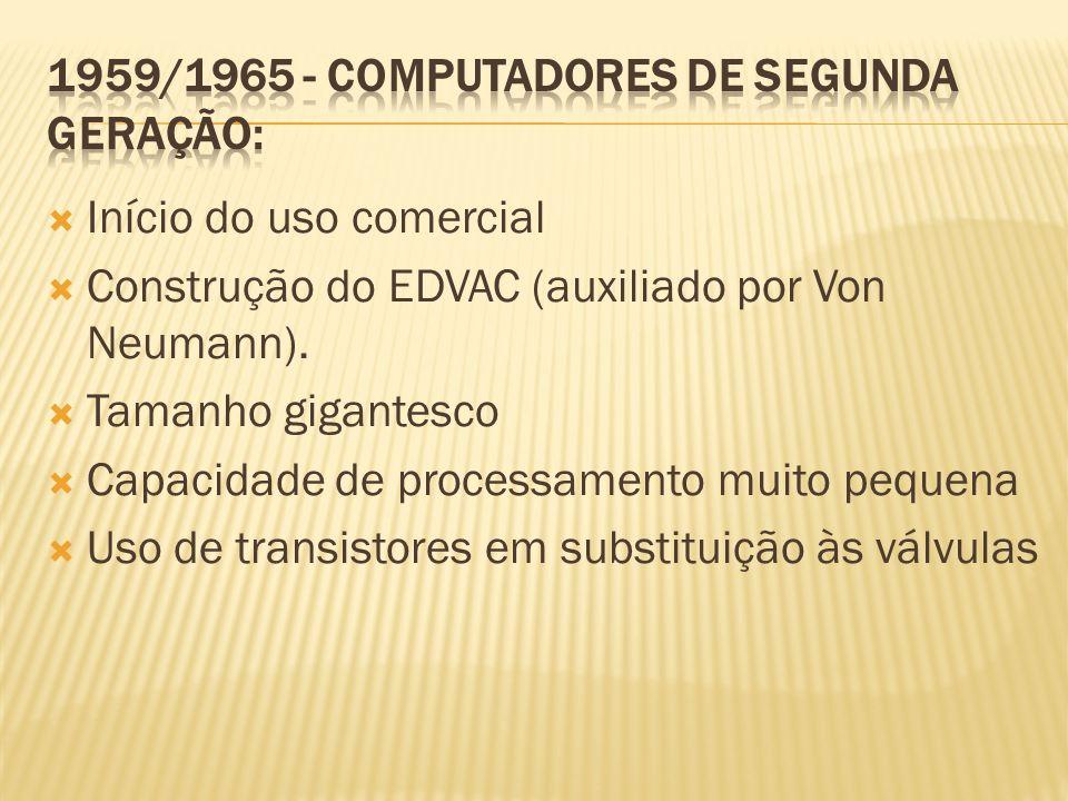 Início do uso comercial Construção do EDVAC (auxiliado por Von Neumann). Tamanho gigantesco Capacidade de processamento muito pequena Uso de transisto
