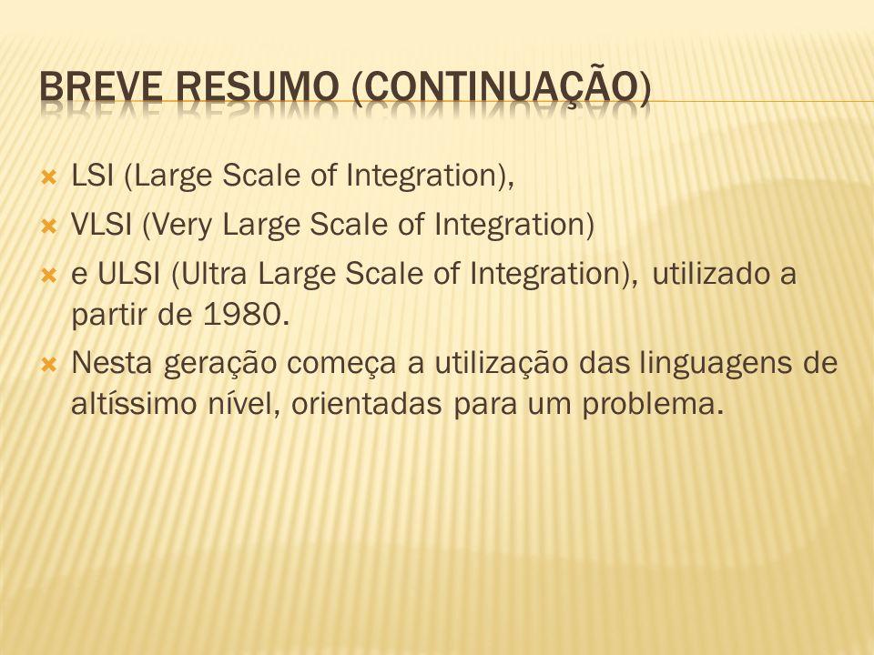 LSI (Large Scale of Integration), VLSI (Very Large Scale of Integration) e ULSI (Ultra Large Scale of Integration), utilizado a partir de 1980. Nesta