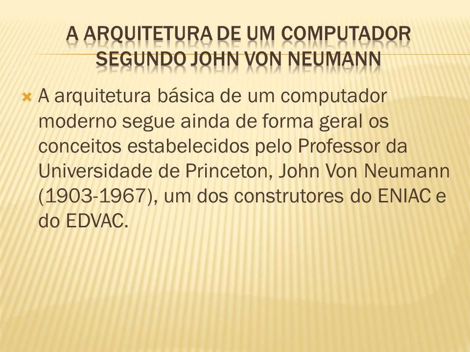 A arquitetura básica de um computador moderno segue ainda de forma geral os conceitos estabelecidos pelo Professor da Universidade de Princeton, John