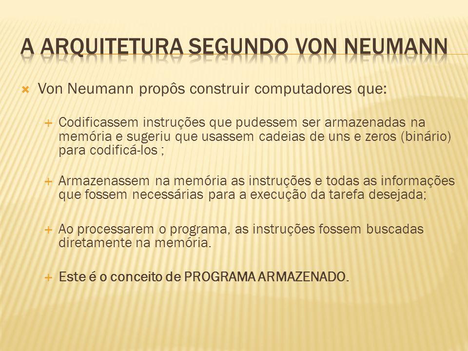 Von Neumann propôs construir computadores que: Codificassem instruções que pudessem ser armazenadas na memória e sugeriu que usassem cadeias de uns e