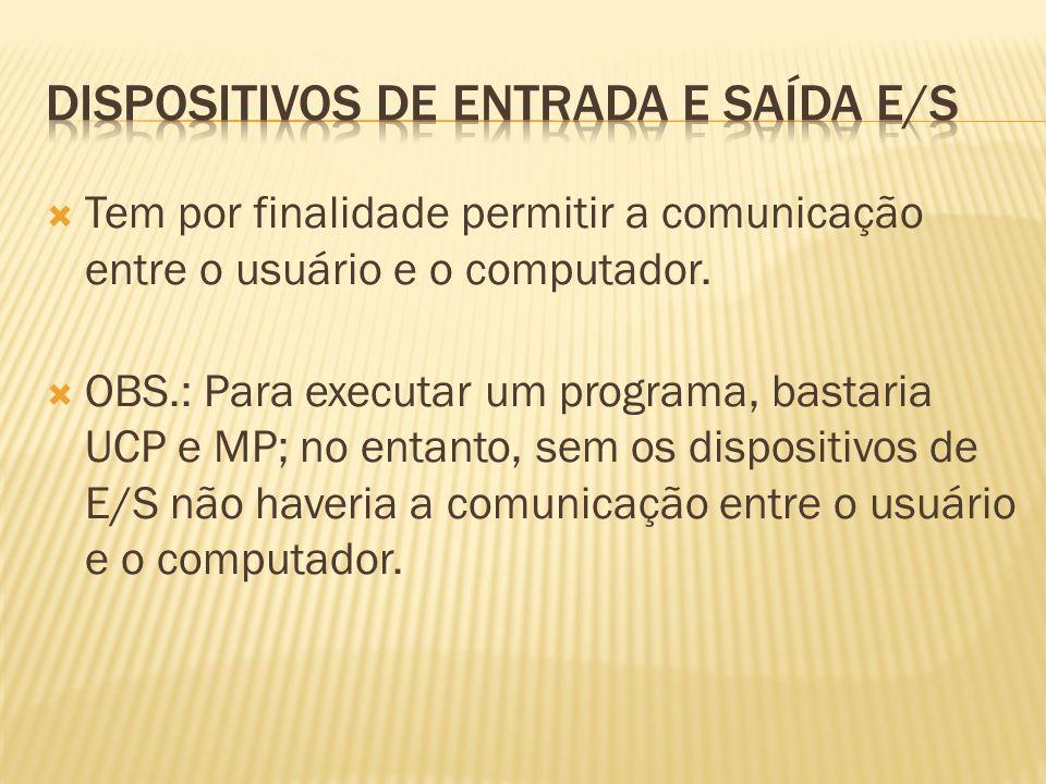 Tem por finalidade permitir a comunicação entre o usuário e o computador. OBS.: Para executar um programa, bastaria UCP e MP; no entanto, sem os dispo