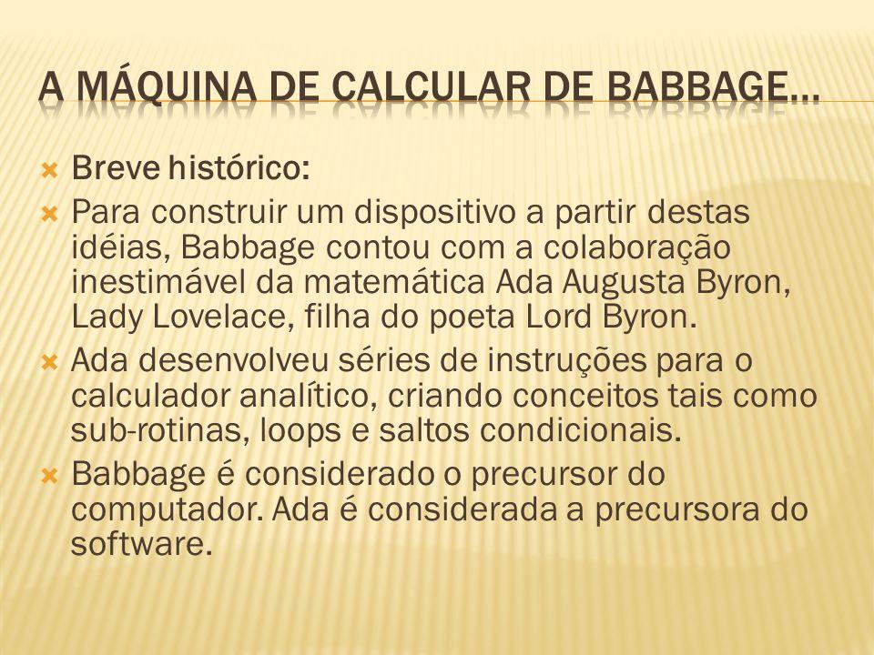 Breve histórico: Para construir um dispositivo a partir destas idéias, Babbage contou com a colaboração inestimável da matemática Ada Augusta Byron, L