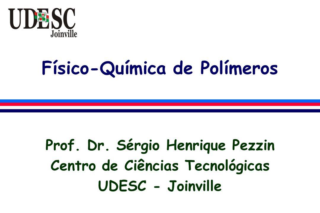 Físico-Química de Polímeros Prof. Dr. Sérgio Henrique Pezzin Centro de Ciências Tecnológicas UDESC - Joinville