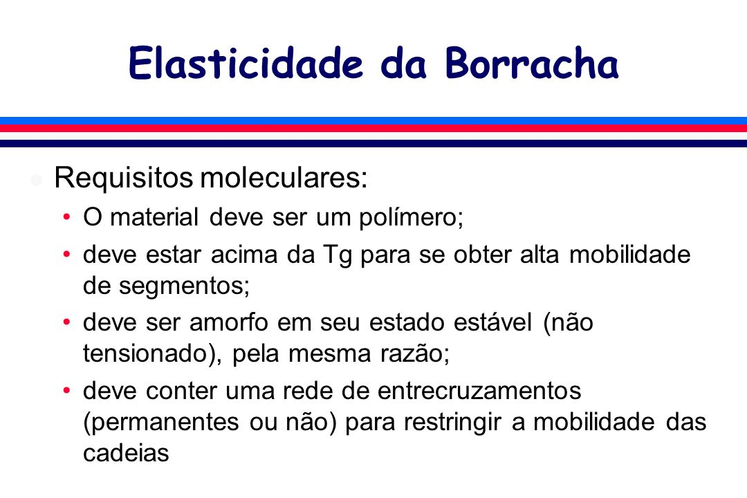 Elasticidade da Borracha l Requisitos moleculares: O material deve ser um polímero; deve estar acima da Tg para se obter alta mobilidade de segmentos; deve ser amorfo em seu estado estável (não tensionado), pela mesma razão; deve conter uma rede de entrecruzamentos (permanentes ou não) para restringir a mobilidade das cadeias