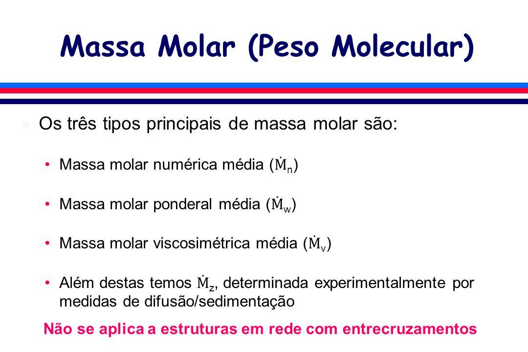 Massa Molar (Peso Molecular) l Os três tipos principais de massa molar são: Massa molar numérica média ( n ) Massa molar ponderal média ( w ) Massa molar viscosimétrica média ( v ) Além destas temos z, determinada experimentalmente por medidas de difusão/sedimentação Não se aplica a estruturas em rede com entrecruzamentos