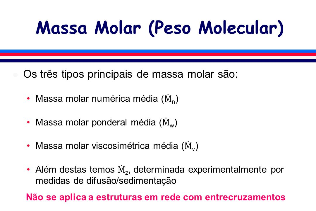 Massa Molar (Peso Molecular) l Os três tipos principais de massa molar são: Massa molar numérica média ( n ) Massa molar ponderal média ( w ) Massa mo
