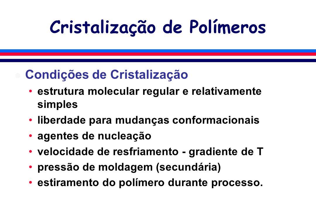 Cristalização de Polímeros l Condições de Cristalização estrutura molecular regular e relativamente simples liberdade para mudanças conformacionais agentes de nucleação velocidade de resfriamento - gradiente de T pressão de moldagem (secundária) estiramento do polímero durante processo.