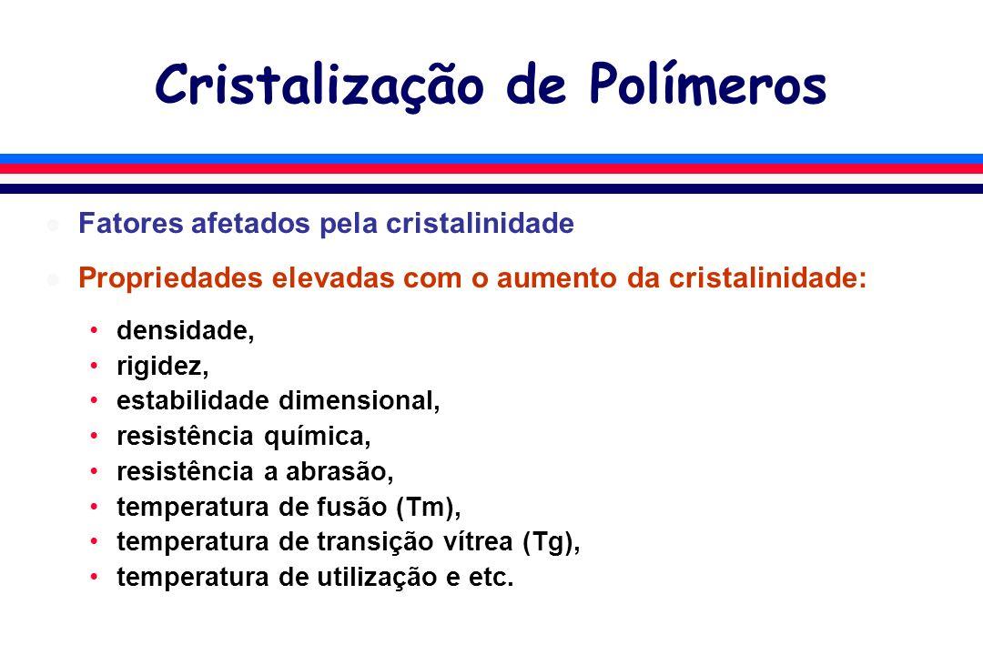 Cristalização de Polímeros l Fatores afetados pela cristalinidade l Propriedades elevadas com o aumento da cristalinidade: densidade, rigidez, estabilidade dimensional, resistência química, resistência a abrasão, temperatura de fusão (Tm), temperatura de transição vítrea (Tg), temperatura de utilização e etc.