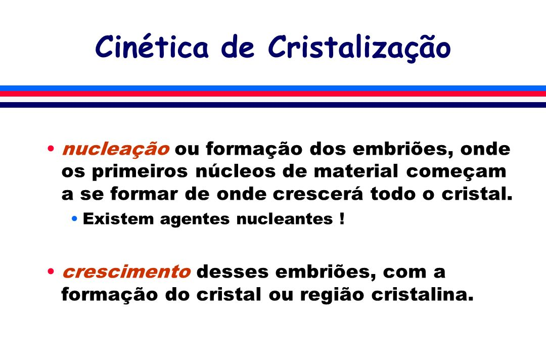 Cinética de Cristalização nucleação ou formação dos embriões, onde os primeiros núcleos de material começam a se formar de onde crescerá todo o cristal.