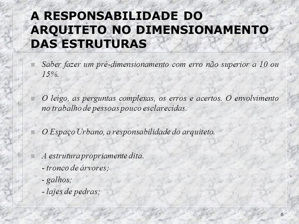 6 A RESPONSABILIDADE DO ARQUITETO NO DIMENSIONAMENTO DAS ESTRUTURAS n Saber fazer um pré-dimensionamento com erro não superior a 10 ou 15%.