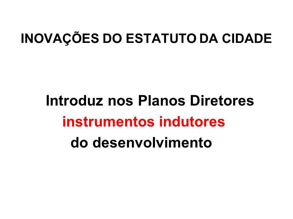 INOVAÇÕES DO ESTATUTO DA CIDADE Introduz nos Planos Diretores instrumentos indutores do desenvolvimento