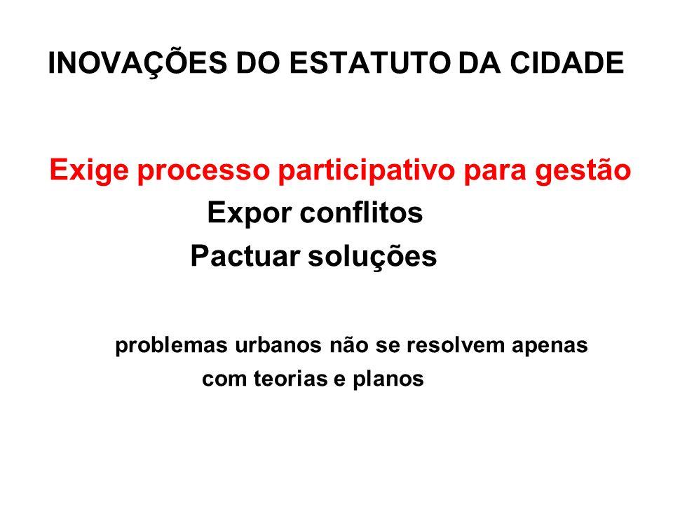 INOVAÇÕES DO ESTATUTO DA CIDADE Exige processo participativo para gestão Expor conflitos Pactuar soluções problemas urbanos não se resolvem apenas com