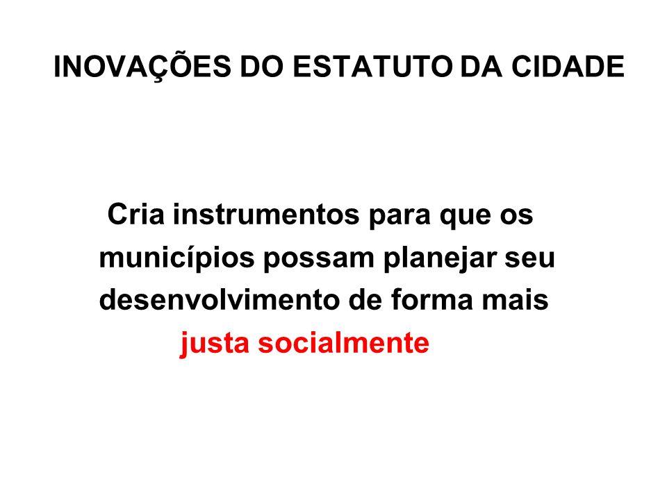 INOVAÇÕES DO ESTATUTO DA CIDADE Cria instrumentos para que os municípios possam planejar seu desenvolvimento de forma mais justa socialmente
