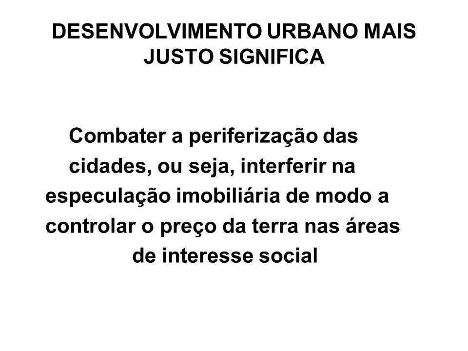 DESENVOLVIMENTO URBANO MAIS JUSTO SIGNIFICA Combater a periferização das cidades, ou seja, interferir na especulação imobiliária de modo a controlar o