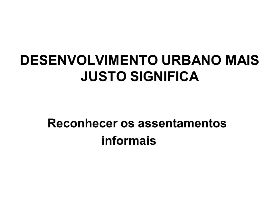 DESENVOLVIMENTO URBANO MAIS JUSTO SIGNIFICA Reconhecer os assentamentos informais