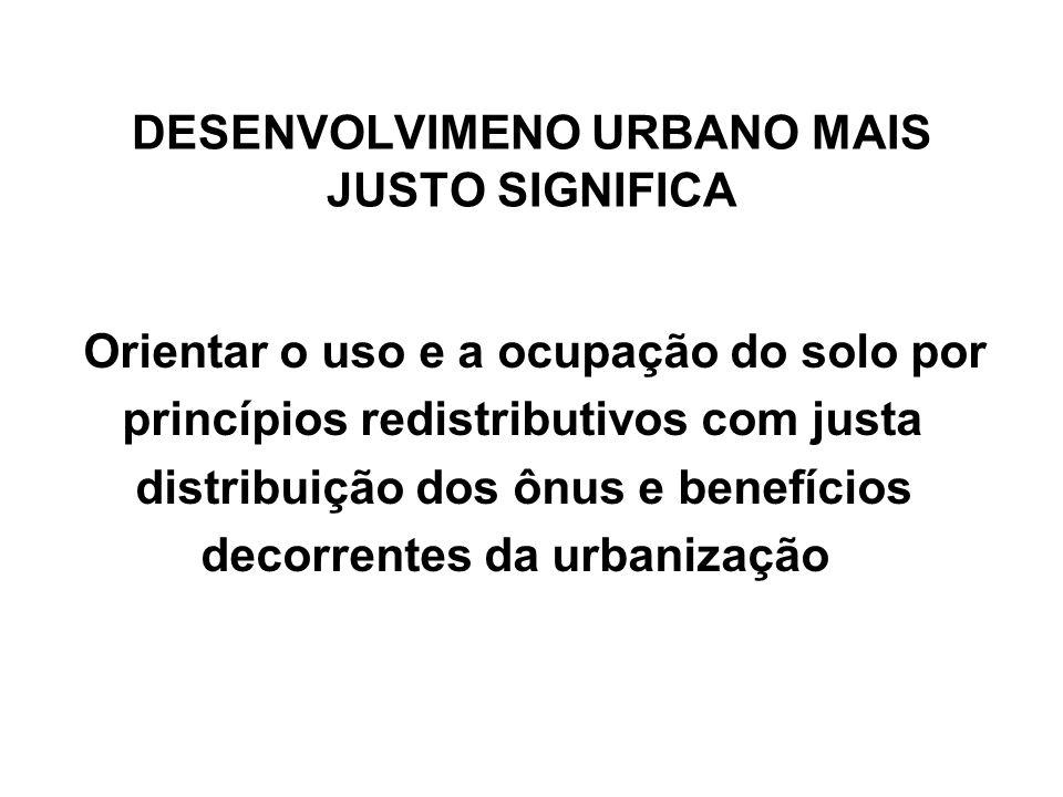 DESENVOLVIMENO URBANO MAIS JUSTO SIGNIFICA Orientar o uso e a ocupação do solo por princípios redistributivos com justa distribuição dos ônus e benefí