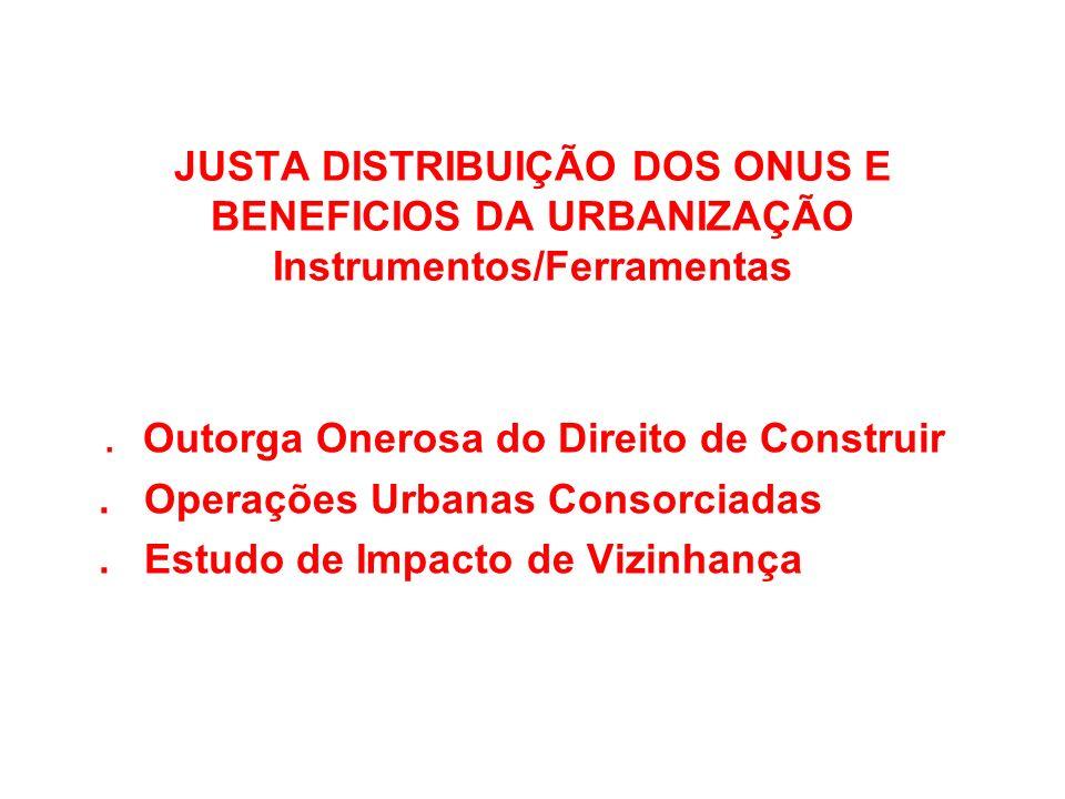 JUSTA DISTRIBUIÇÃO DOS ONUS E BENEFICIOS DA URBANIZAÇÃO Instrumentos/Ferramentas. Outorga Onerosa do Direito de Construir. Operações Urbanas Consorcia