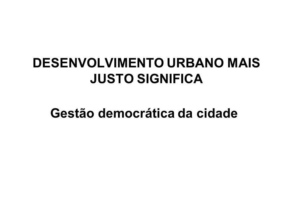 DESENVOLVIMENTO URBANO MAIS JUSTO SIGNIFICA Gestão democrática da cidade
