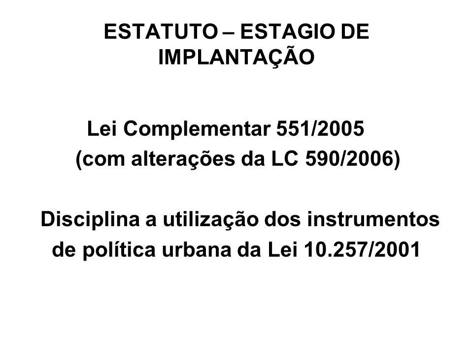 ESTATUTO – ESTAGIO DE IMPLANTAÇÃO Lei Complementar 551/2005 (com alterações da LC 590/2006) Disciplina a utilização dos instrumentos de política urban