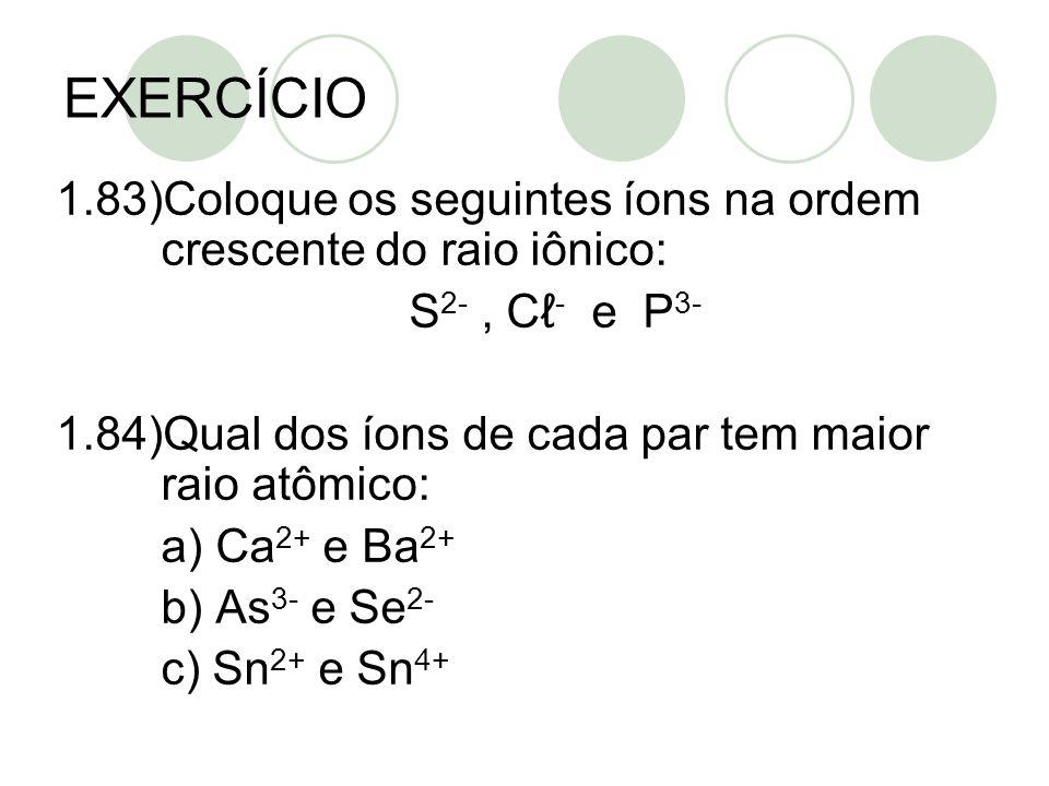EXERCÍCIO 1.83)Coloque os seguintes íons na ordem crescente do raio iônico: S 2-, C - e P 3- 1.84)Qual dos íons de cada par tem maior raio atômico: a)