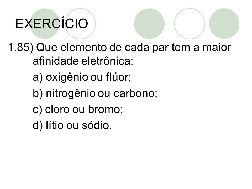 EXERCÍCIO 1.85) Que elemento de cada par tem a maior afinidade eletrônica: a) oxigênio ou flúor; b) nitrogênio ou carbono; c) cloro ou bromo; d) lítio