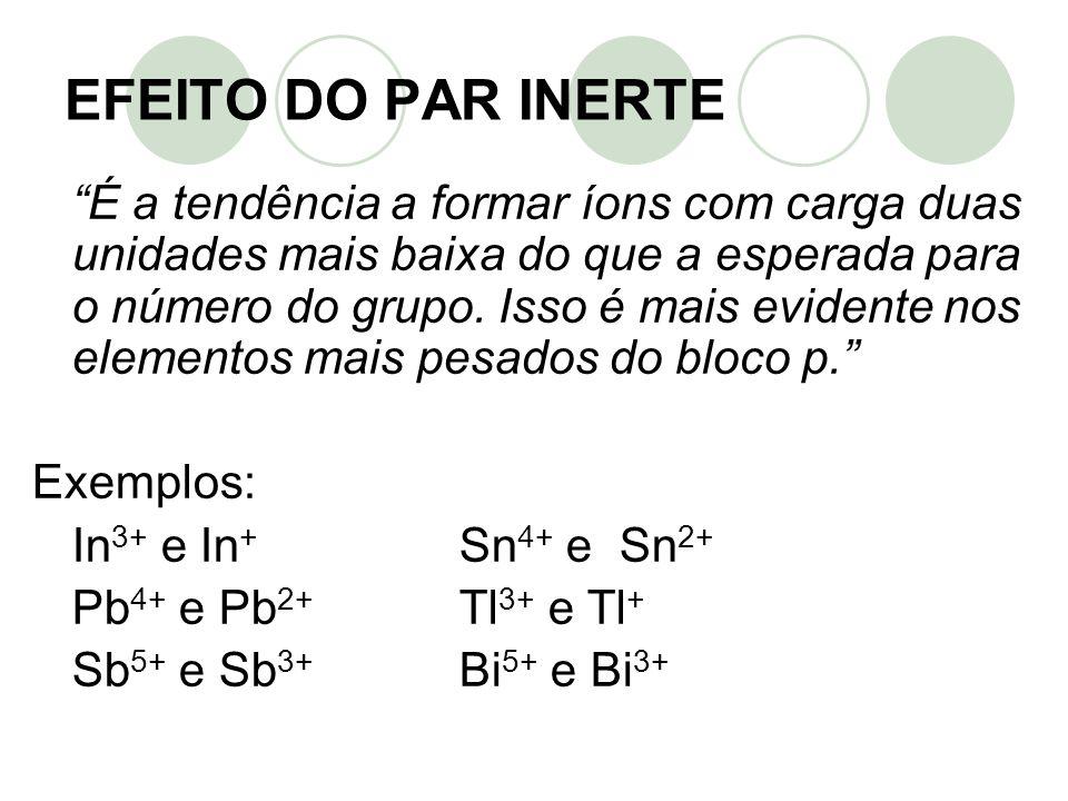 EFEITO DO PAR INERTE É a tendência a formar íons com carga duas unidades mais baixa do que a esperada para o número do grupo. Isso é mais evidente nos