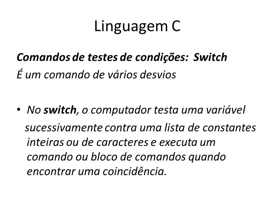 Linguagem C Comandos de testes de condições: Switch É um comando de vários desvios No switch, o computador testa uma variável sucessivamente contra um