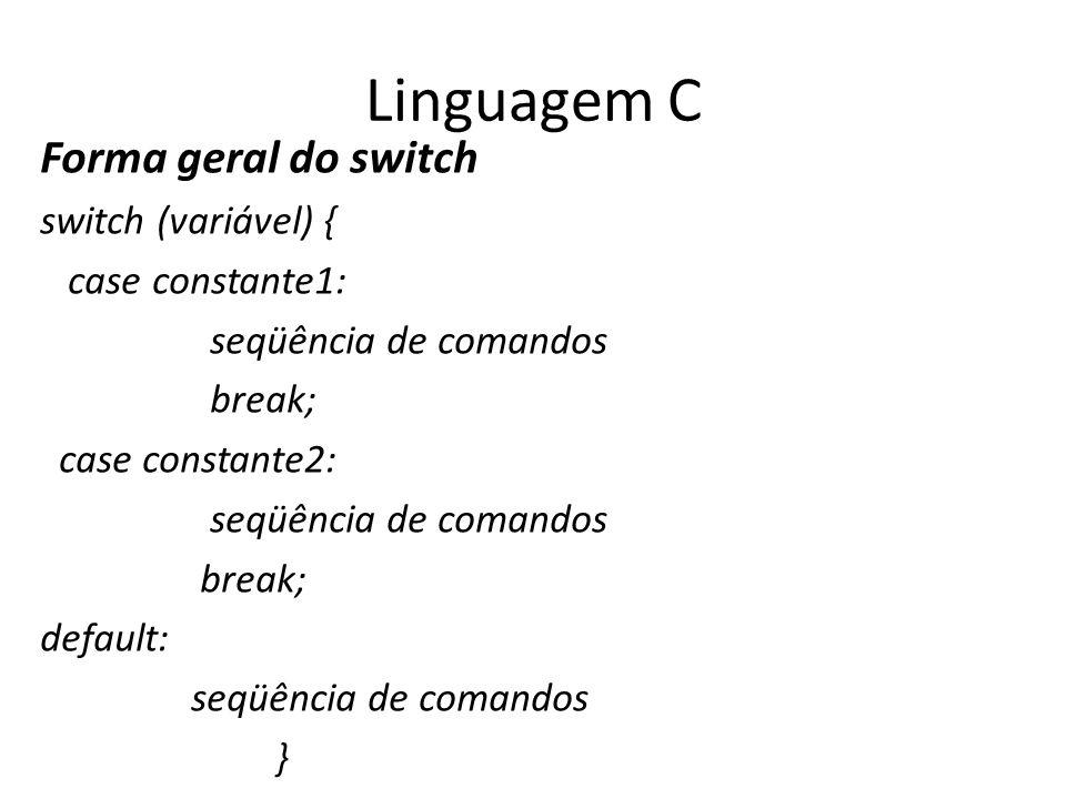Linguagem C Forma geral do switch switch (variável) { case constante1: seqüência de comandos break; case constante2: seqüência de comandos break; defa