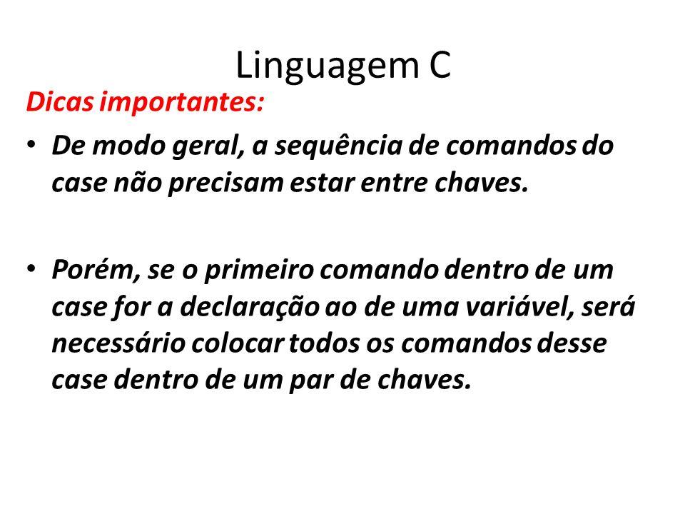 Linguagem C Dicas importantes: De modo geral, a sequência de comandos do case não precisam estar entre chaves. Porém, se o primeiro comando dentro de
