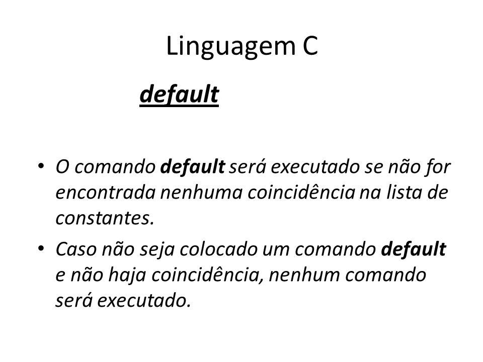 Linguagem C default O comando default será executado se não for encontrada nenhuma coincidência na lista de constantes. Caso não seja colocado um coma