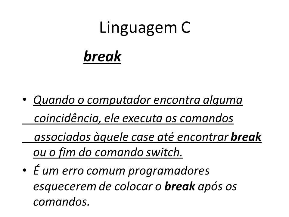 Linguagem C break Quando o computador encontra alguma coincidência, ele executa os comandos associados àquele case até encontrar break ou o fim do com