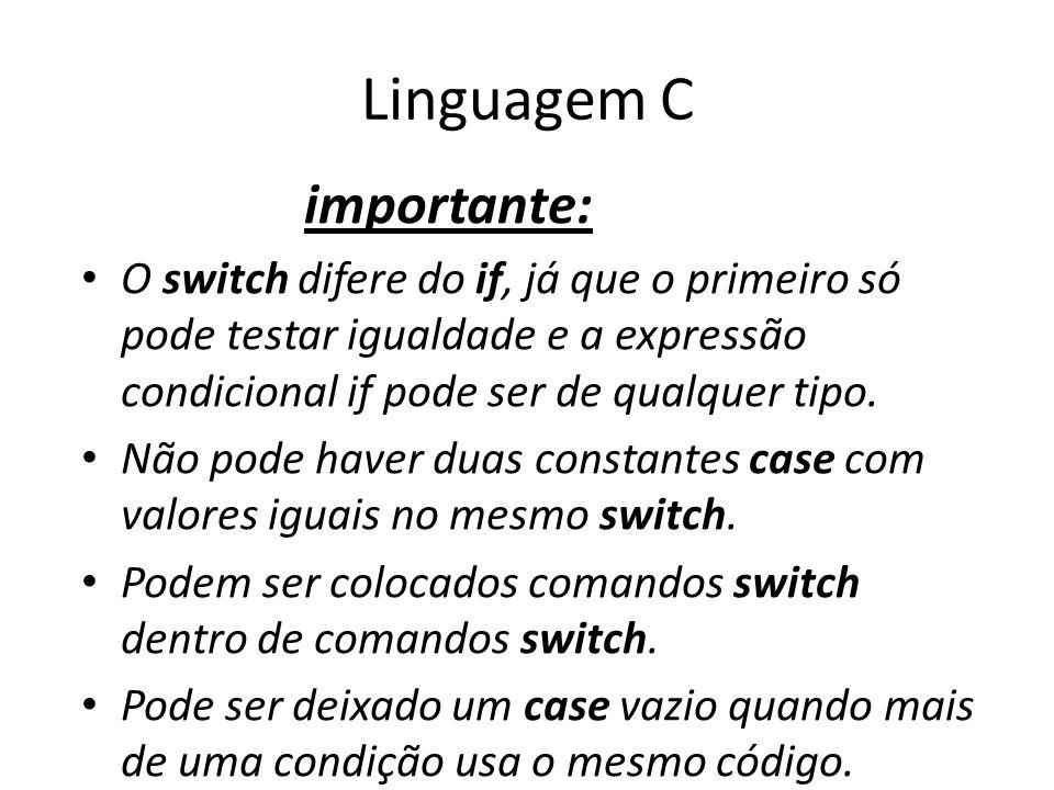 Linguagem C importante: O switch difere do if, já que o primeiro só pode testar igualdade e a expressão condicional if pode ser de qualquer tipo. Não